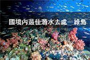 國境內最佳潛水去處—綠島