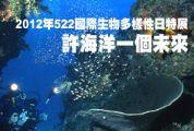 2012年522國際生物多樣性日特展-許海洋一個未來