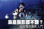 海底攝影難不難?淺談海底攝影入門