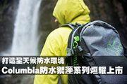 打造全天候防水環境 Columbia防水禦溼系列烜耀上市