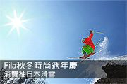 Fila秋冬時尚週年慶 消費抽日本滑雪