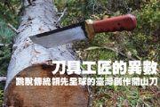 刀具工匠的異數—跳脫傳統領先全球的臺灣創作開山刀