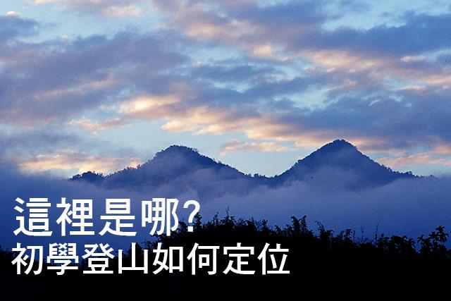 這裡是哪? 初學登山如何定位這裡是哪? 初學登山如何定位
