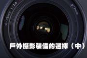 戶外攝影裝備的選擇(下)準備適用的鏡頭
